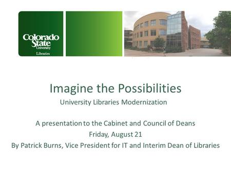 Imagine the Possibilities University Libraries Modernization Libraries A presentation to the Cabinet and Council of Deans Friday, August 21 By Patrick.