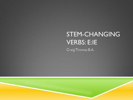 STEM-CHANGING VERBS: E:IE Craig Thomas B.A.. INFINITVE REVIEW  Remember, there are three types of infinitives: -ar, -er, -ir. Infinitives are made up.
