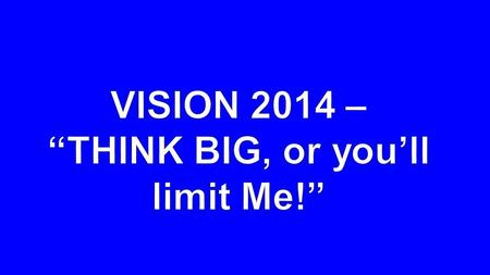 "2014 VISION ""THINK BIG, or you'll limit Me!"""