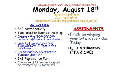 (Copy assignments each day as teacher checks roll) Monday, August 18 th Topic: SAE projects Level: Application Assessment: Choose one or more SAE project(s)