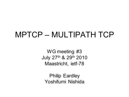 MPTCP – MULTIPATH TCP WG meeting #3 July 27 th & 29 th 2010 Maastricht, ietf-78 Philip Eardley Yoshifumi Nishida.