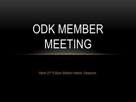 March 27 th 5:30pm Sheldon Historic Classroom ODK MEMBER MEETING.