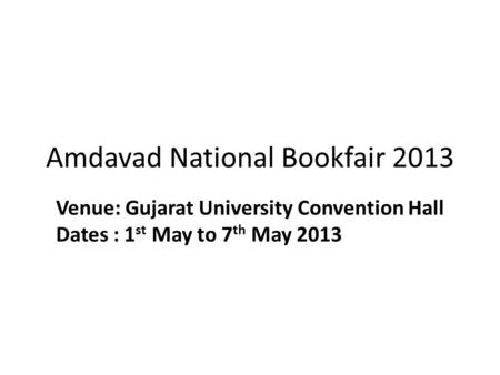 Amdavad National Bookfair 2013 Venue: Gujarat University Convention Hall Dates : 1 st May to 7 th May 2013.