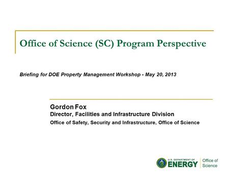 Office of Science (SC) Program Perspective Gordon Fox Director, Facilities and Infrastructure Division Office of Safety, Security and Infrastructure, Office.