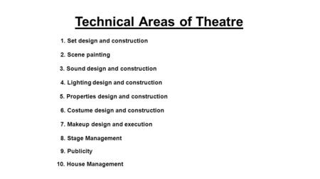 Technical Areas of Theatre 1. Set design and construction 2. Scene painting 3. Sound design and construction 5. Properties design and construction 7. Makeup.