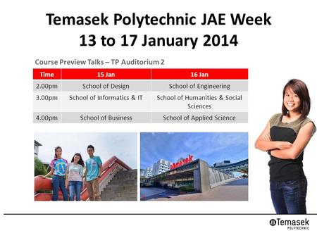 Temasek Polytechnic JAE Week 13 to 17 January 2014 Course Preview Talks – TP Auditorium 2 Time15 Jan16 Jan 2.00pmSchool of DesignSchool of Engineering.