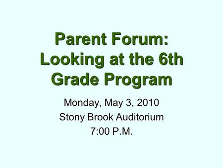Parent Forum: Looking at the 6th Grade Program Monday, May 3, 2010 Stony Brook Auditorium 7:00 P.M.