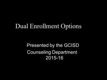 Dual Enrollment Options Presented by the GCISD Counseling Department 2015-16.