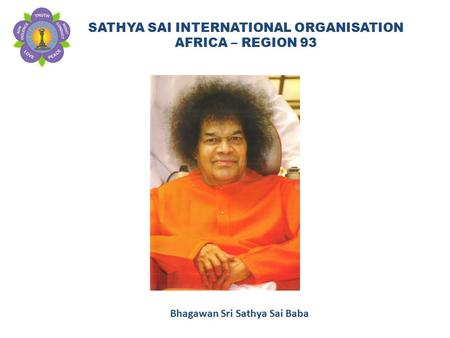SATHYA SAI INTERNATIONAL ORGANISATION AFRICA – REGION 93 Bhagawan Sri Sathya Sai Baba.