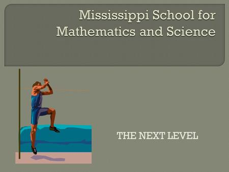 THE NEXT LEVEL.  Our mission is to enhance the future of Mississippi by providing innovative learning experiences in a residential environment to meet.