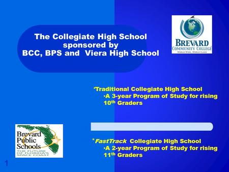 The Collegiate High School sponsored by BCC, BPS and Viera High School 1 *Traditional Collegiate High School A 3-year Program of Study for rising 10 th.