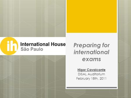 Preparing for international exams Higor Cavalcante DISAL Auditorium February 18th, 2011.