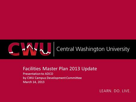 Facilities Master Plan 2013 Update Presentation to ADCO by CWU Campus Development Committee March 14, 2013.