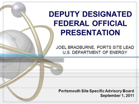 DEPUTY DESIGNATED FEDERAL OFFICIAL PRESENTATION JOEL BRADBURNE, PORTS SITE LEAD U.S. DEPARTMENT OF ENERGY Portsmouth Site Specific Advisory Board September.