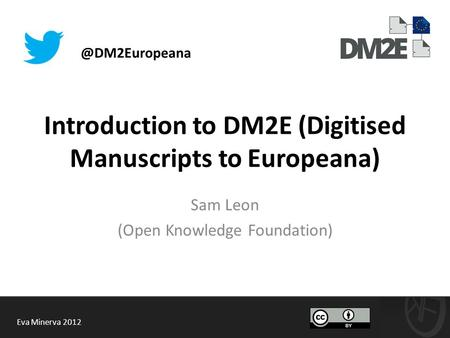 Introduction to DM2E (Digitised Manuscripts to Europeana) Sam Leon (Open Knowledge Foundation) Eva Minerva