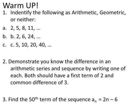 Warm UP! 1.Indentify the following as Arithmetic, Geometric, or neither: a.2, 5, 8, 11, … b.b. 2, 6, 24, … c.c. 5, 10, 20, 40, … 2. Demonstrate you know.
