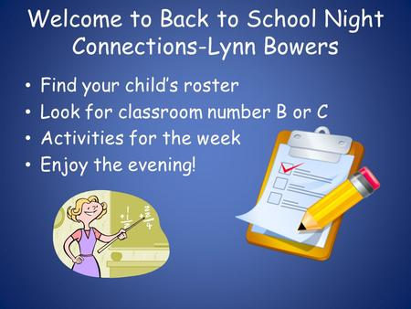 Welcome to Back to School Night Connections-Lynn Bowers Find your child's roster Look for classroom number B or C Activities for the week Enjoy the evening!