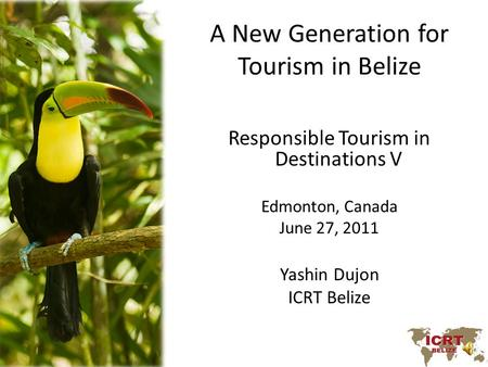 A New Generation for Tourism in Belize Responsible Tourism in Destinations V Edmonton, Canada June 27, 2011 Yashin Dujon ICRT Belize.