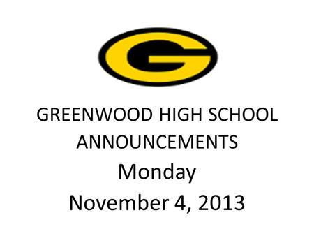 GREENWOOD HIGH SCHOOL ANNOUNCEMENTS Monday November 4, 2013.