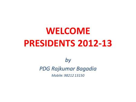 WELCOME PRESIDENTS 2012-13 by PDG Rajkumar Bagadia Mobile: 98212 13150.