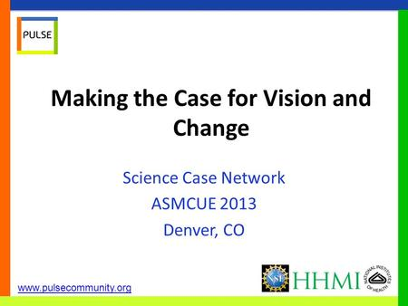Www.pulsecommunity.org Making the Case for Vision and Change Science Case Network ASMCUE 2013 Denver, CO.