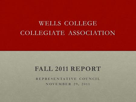 WELLS COLLEGE COLLEGIATE ASSOCIATION FALL 2011 REPORT REPRESENTATIVE COUNCIL NOVEMBER 29, 2011.