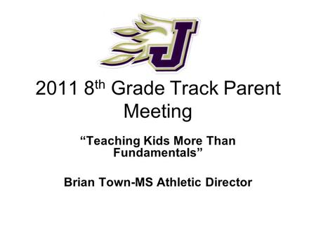 "2011 8 th Grade Track Parent Meeting ""Teaching Kids More Than Fundamentals"" Brian Town-MS Athletic Director."