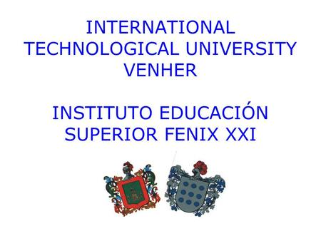 INTERNATIONAL TECHNOLOGICAL UNIVERSITY VENHER INSTITUTO EDUCACIÓN SUPERIOR FENIX XXI.