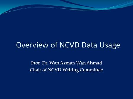 Overview of NCVD Data Usage Prof. Dr. Wan Azman Wan Ahmad Chair of NCVD Writing Committee.