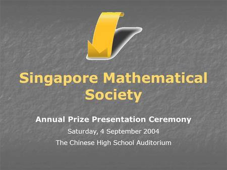 Annual Prize Presentation Ceremony Saturday, 4 September 2004 The Chinese High School Auditorium Singapore Mathematical Society.