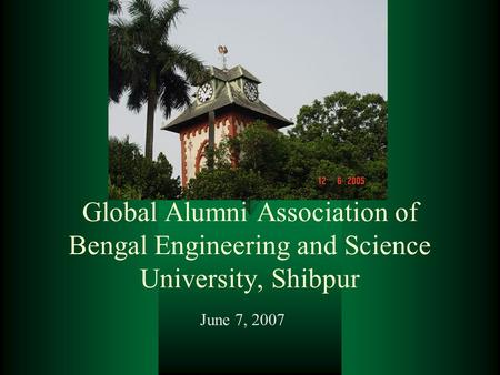 Global Alumni Association of Bengal Engineering and Science University, Shibpur June 7, 2007.