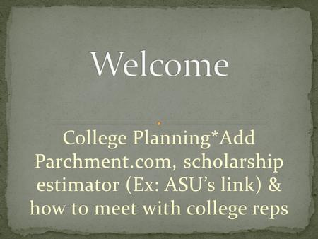 College Planning*Add Parchment.com, scholarship estimator (Ex: ASU's link) & how to meet with college reps.