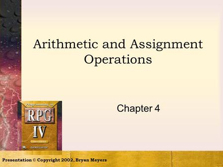 Presentation © Copyright 2002, Bryan Meyers Arithmetic and Assignment Operations Chapter 4.