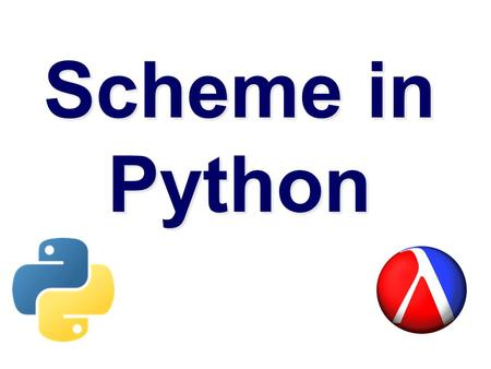 Scheme in Python.  We'll follow the approach taken in the scheme in scheme interpreter for scheme in Python 