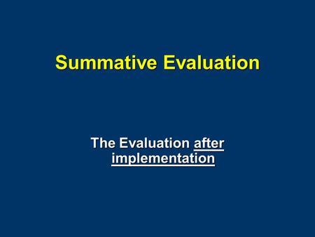 Summative Evaluation The Evaluation after implementation.