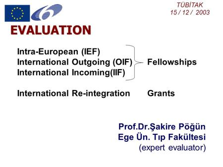 EVALUATION Prof.Dr.Şakire Pöğün Ege Ün. Tıp Fakültesi (expert evaluator) Intra-European (IEF) International Outgoing (OIF) Fellowships International Incoming(IIF)