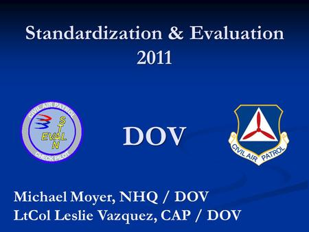 Standardization & Evaluation 2011 DOV Michael Moyer, NHQ / DOV LtCol Leslie Vazquez, CAP / DOV.