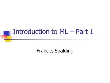 Introduction to ML – Part 1 Frances Spalding. Assignment 1  chive/fall05/cos441/assignments/a1.ht m