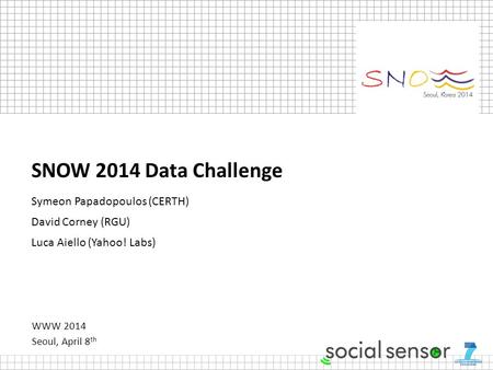 WWW 2014 Seoul, April 8 th SNOW 2014 Data Challenge Symeon Papadopoulos (CERTH) David Corney (RGU) Luca Aiello (Yahoo! Labs)