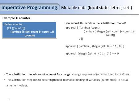 Imperative Programming: Mutable data (local state, letrec, set!) Example 1: counter (define counter (let ((count 0)) (lambda () (set! count (+ count 1))