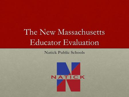 The New Massachusetts Educator Evaluation Natick Public Schools.