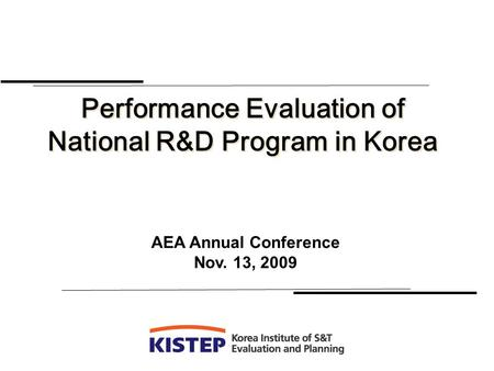 Performance Evaluation of National R&D Program in Korea Performance Evaluation of National R&D Program in Korea AEA Annual Conference Nov. 13, 2009.