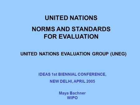 UNITED NATIONS NORMS AND STANDARDS FOR EVALUATION UNITED NATIONS EVALUATION GROUP (UNEG) Maya Bachner WIPO IDEAS 1st BIENNIAL CONFERENCE, NEW DELHI, APRIL.