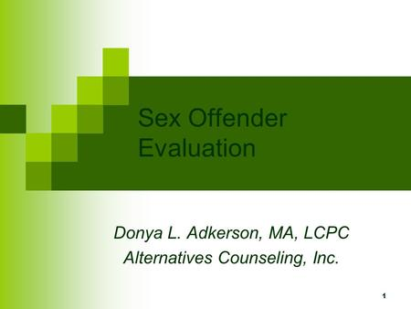 1 Sex Offender Evaluation Donya L. Adkerson, MA, LCPC Alternatives Counseling, Inc.