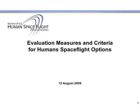 1 Review of US Human Space Flight Plans Committee Evaluation Measures and Criteria for Humans Spaceflight Options 12 August 2009.