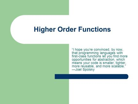 "Higher Order Functions ""I hope you're convinced, by now, that programming languages with first-class functions let you find more opportunities for abstraction,"