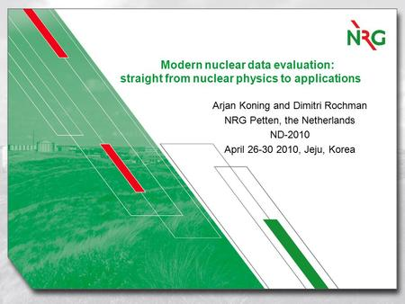 Modern nuclear data evaluation: straight from nuclear physics to applications Arjan Koning and Dimitri Rochman NRG Petten, the Netherlands ND-2010 April.