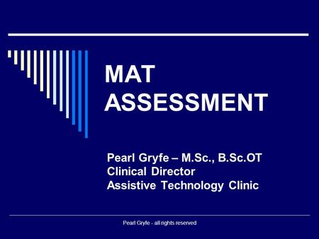 Pearl Gryfe - all rights reserved MAT ASSESSMENT Pearl Gryfe – M.Sc., B.Sc.OT Clinical Director Assistive Technology Clinic.