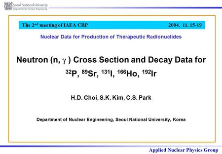 Applied Nuclear Physics Group The 2 nd meeting of IAEA CRP 2004. 11. 15-19 Neutron (n,  ) Cross Section and Decay Data for 32 P, 89 Sr, 131 I, 166 Ho,