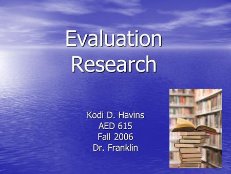 Evaluation Research Kodi D. Havins AED 615 Fall 2006 Dr. Franklin.